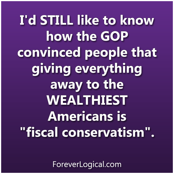 """I'd STILL like to know how the GOP convinced people that giving everything away to the WEALTHIEST Americans is """"fiscal conservatism""""."""