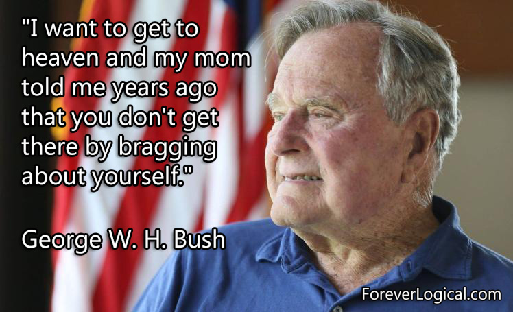 """""""I want to get to heavan and my mom told me years ago that you don't get there by bragging about yourself."""" - President George W.H. Bush"""