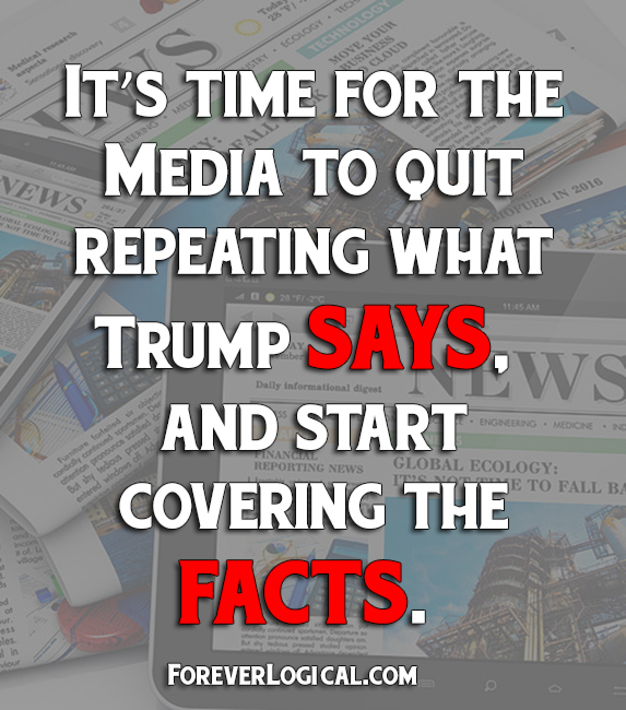 It's time for the media to quit repeating what Trump SAYS, and start covering the FACTS.
